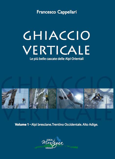 Ghiaccio Verticale Vol.1 400 cascate di ghiaccio delle Alpi Bresciane, del Trentino Occidentale e dell'Alto Adige di Francesco Cappellari, archivio Francesco Cappellari