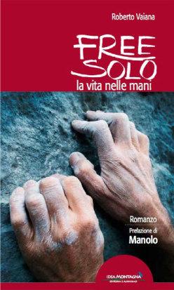 """E' uscito in libreria """"Free Solo. La vita nelle mani"""" romanzo d'arrampicata di Roberto Vaiana edito da Idea Montagna e con la prefazione di Manolo"""